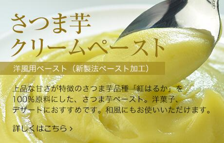 さつま芋 クリームペースト。上品な甘さが特徴のさつま芋品種「紅はるか」を100%原料にした、さつま芋ペースト。洋菓子、デザートにおすすめです。和風にもお使いいただけます。詳しくはこちら